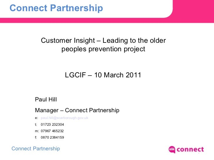 Connect Partnership Customer Insight – Leading to the older peoples prevention project LGCIF – 10 March 2011 Paul Hill Man...