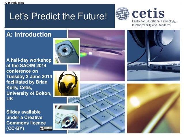 A: Introduction Let's Predict the Future! A half-day workshop at the SAOIM 2014 conference on Tuesday 3 June 2014 facilita...