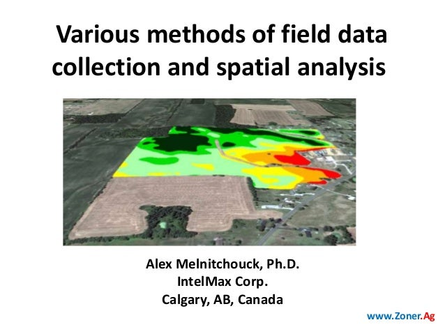 Various methods of field data collection and spatial analysis  Alex Melnitchouck, Ph.D. IntelMax Corp. Calgary, AB, Canada...