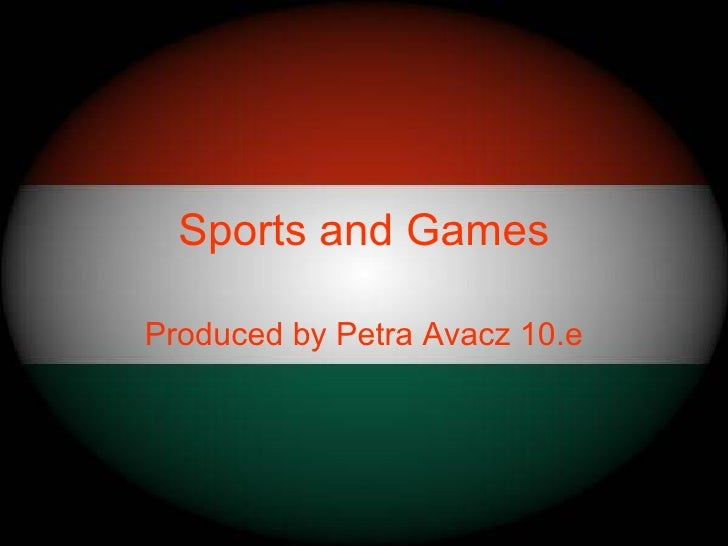 Sports and GamesProduced by Petra Avacz 10.e