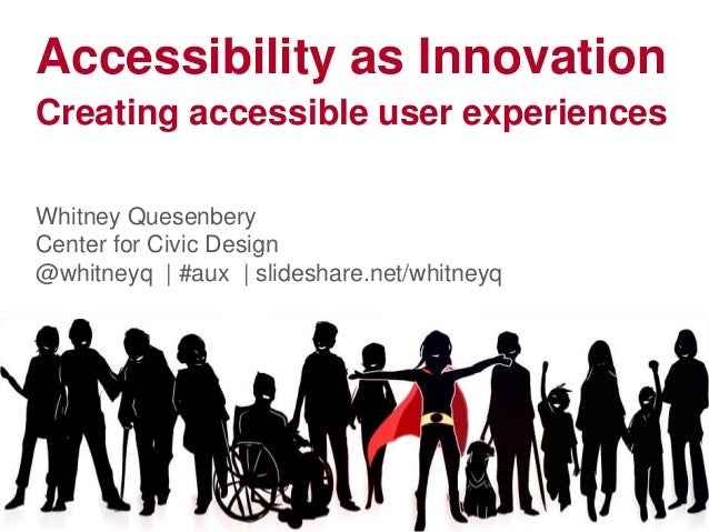 Accessibility as Innovation Creating accessible user experiences Whitney Quesenbery Center for Civic Design @whitneyq | #a...