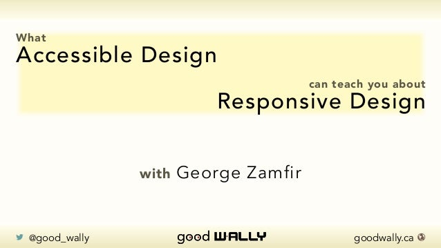 goodwally.ca 🌎 @good_wally What Accessible Design can teach you about Responsive Design with George Zamfir