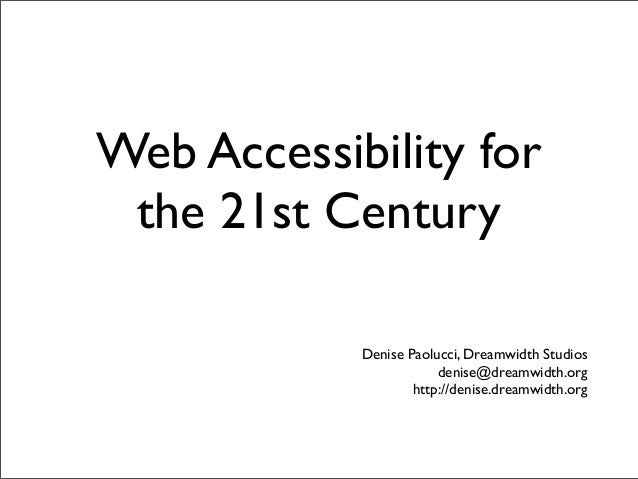 Web Accessibility for the 21st Century            Denise Paolucci, Dreamwidth Studios                        denise@dreamw...