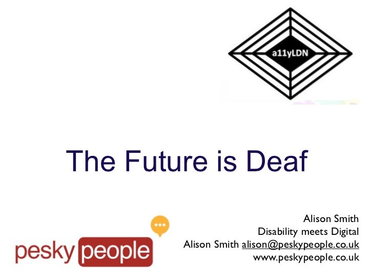 The Future is Deaf                                    Alison Smith                         Disability meets Digital       ...