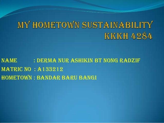 NAME : DERMA NUR ASHIKIN BT NONG RADZIF MATRIC NO : A133212 HOMETOWN : BANDAR BARU BANGI