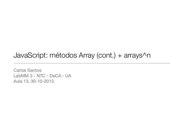 JavaScript: métodos Array (cont.) + arrays^n Carlos Santos  LabMM 3 - NTC - DeCA - UA  Aula 13, 30-10-2013