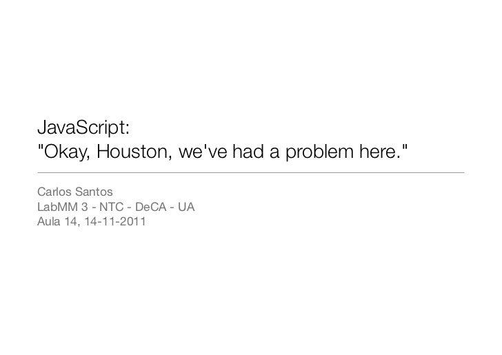 """JavaScript:""""Okay, Houston, weve had a problem here.""""Carlos SantosLabMM 3 - NTC - DeCA - UAAula 14, 14-11-2011"""