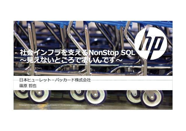 社会インフラを⽀える社会インフラを⽀えるN St SQLN St SQL社会インフラを⽀える社会インフラを⽀えるNonStop SQLNonStop SQL〜⾒えないところで凄いんです〜〜⾒えないところで凄いんです〜⽇本ヒューレット・パッカード...