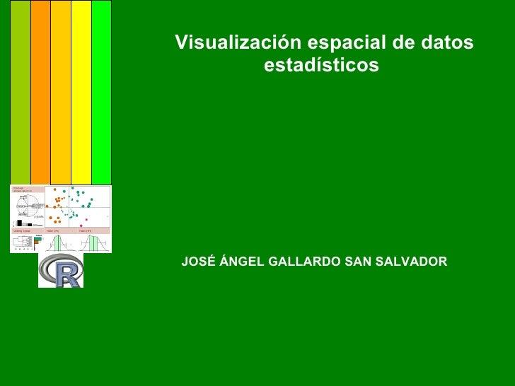 Visualización espacial de datos estadísticos  JOSÉ ÁNGEL GALLARDO SAN SALVADOR
