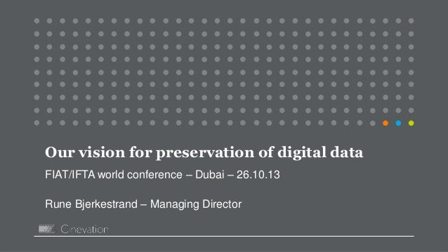 Our vision for preservation of digital data FIAT/IFTA world conference – Dubai – 26.10.13 Rune Bjerkestrand – Managing Dir...