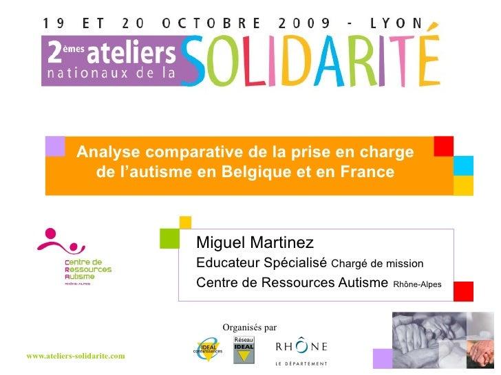 Miguel Martinez  Educateur Spécialisé  Chargé de mission Centre de Ressources Autisme   Rhône-Alpes Analyse comparative de...