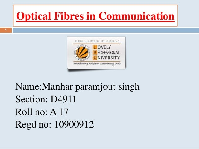 Optical Fibres in Communication Name:Manhar paramjout singh Section: D4911 Roll no: A 17 Regd no: 10900912 1