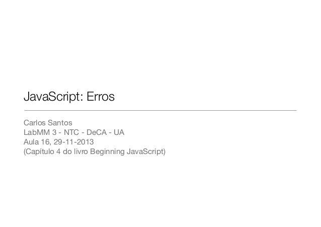 JavaScript: Erros Carlos Santos  LabMM 3 - NTC - DeCA - UA  Aula 16, 29-11-2013  (Capítulo 4 do livro Beginning JavaScript...
