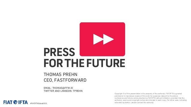 PRESS FOR THE FUTURE THOMAS PREHN CEO, FASTFORWARD EMAIL: THOMAS@FFW.IO TWITTER AND LINKEDIN: TPREHN  #FIATIFTADubai2013  ...