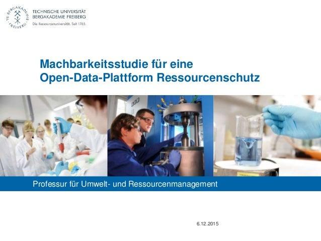 Professur für Umwelt- und Ressourcenmanagement 6.12.2015 Machbarkeitsstudie für eine Open-Data-Plattform Ressourcenschutz
