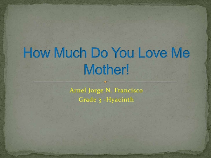 Arnel Jorge N. Francisco<br />Grade 3 -Hyacinth<br />How Much Do You Love Me Mother!<br />