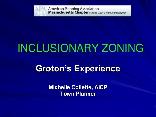INCLUSIONARY ZONING Groton's Experience Michelle Collette, AICP Town Planner