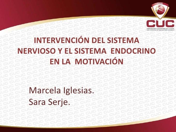 INTERVENCIÓN DEL SISTEMANERVIOSO Y EL SISTEMA ENDOCRINO       EN LA MOTIVACIÓN  Marcela Iglesias.  Sara Serje.