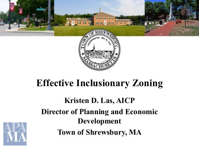 Effective Inclusionary Zoning Kristen D. Las, AICP Director of Planning and Economic Development Town of Shrewsbury, MA
