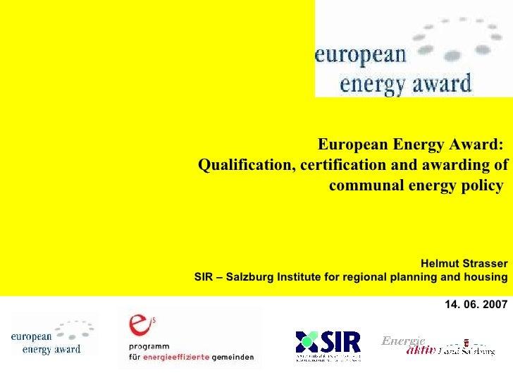 European Energy Award:  Qualification, certification and awarding of communal energy policy   Helmut Strasser SIR – Salzbu...
