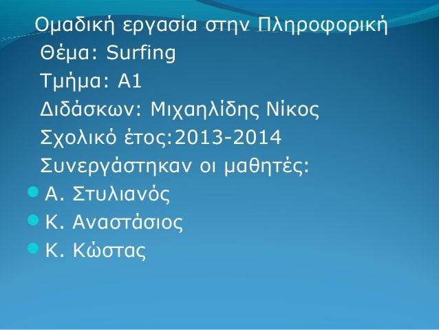 Ομαδική εργασία στην Πληροφορική Θέμα: Surfing Τμήμα: Α1 Διδάσκων: Μιχαηλίδης Νίκος Σχολικό έτος:2013-2014 Συνεργάστηκαν ο...