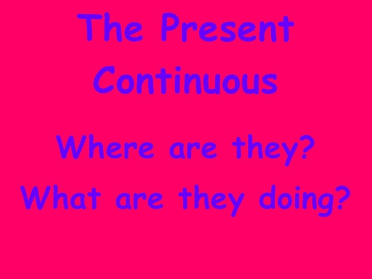 The Present Continuous Where are they? What are they doing?