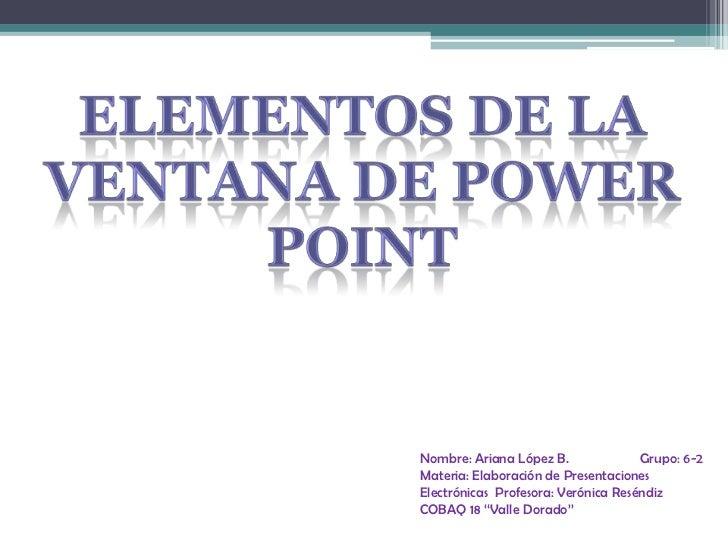 Elementos de la ventana de Power Point<br />Nombre: Ariana López B.                    Grupo: 6-2<br />Materia: Elaboració...