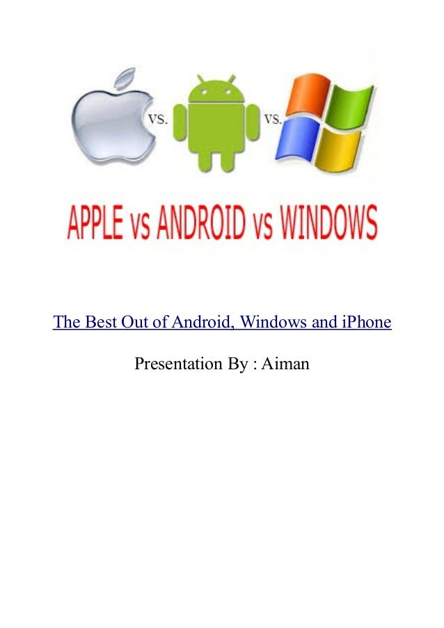 The Best Out of Android, Windows and iPhone Presentation By : Aiman