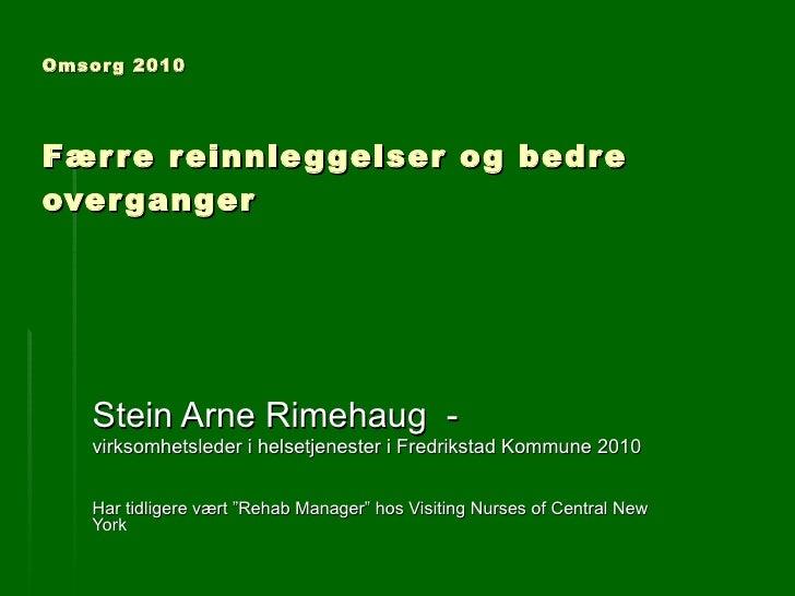 Omsorg 2010   Færre reinnleggelser og bedre overganger Stein Arne Rimehaug  - virksomhetsleder i helsetjenester i Fredriks...