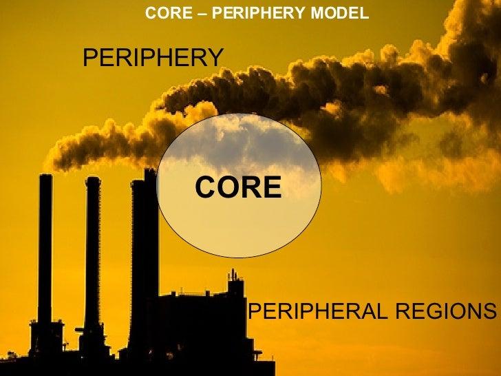 CORE – PERIPHERY MODEL CORE PERIPHERY PERIPHERAL REGIONS