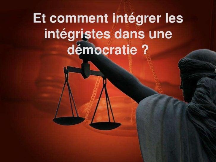 Et comment intégrer les intégristes dans une     démocratie ?