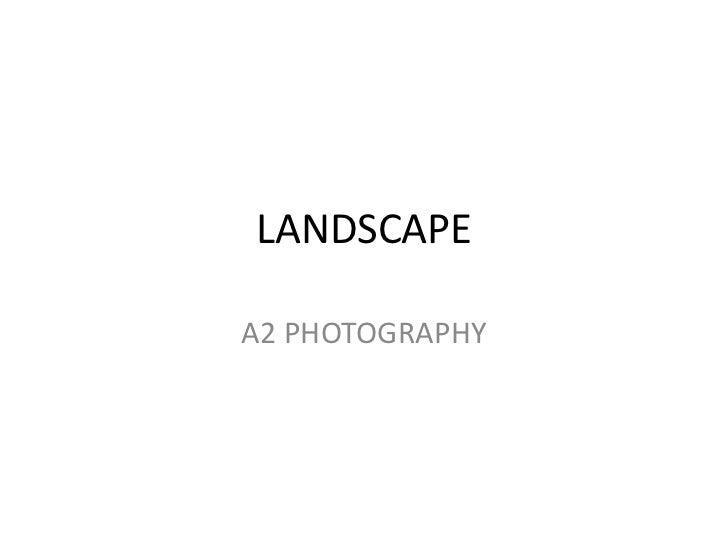 LANDSCAPE<br />A2 PHOTOGRAPHY<br />