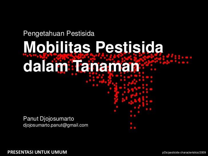 Pengetahuan Pestisida     Mobilitas Pestisida     dalam Tanaman     Panut Djojosumarto     djojosumarto.panut@gmail.comPRE...