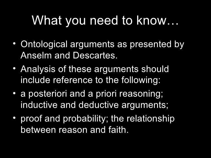 explain anselms ontological argument Anselm's ontological argument is a deductive argument which can be verified a priori, and is used to prove the existence of god a deductive argument is an argument in the form, such that, if the premises of the argument are true, the conclusion follows necessarily.