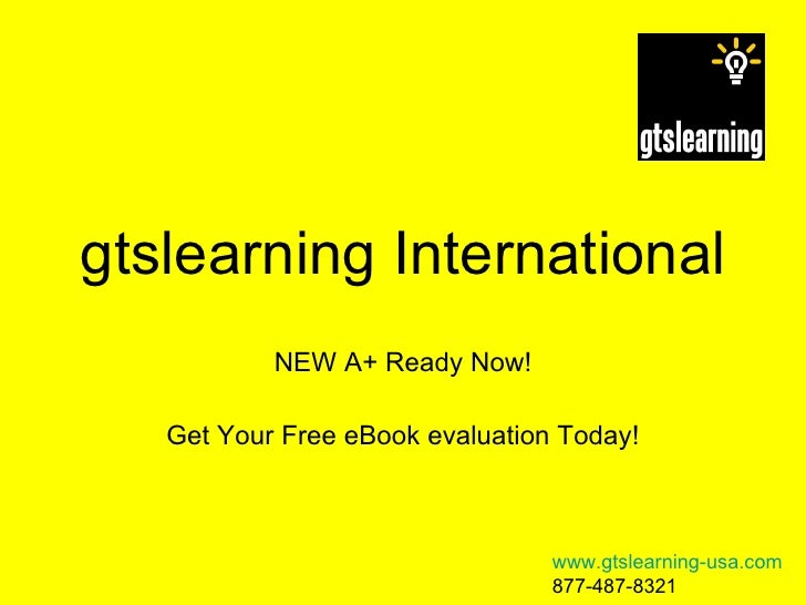 gtslearning International NEW A+ Ready Now! Get Your Free eBook evaluation Today! www.gtslearning-usa.com 877-487-8321