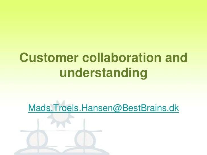 Customer collaboration and understanding<br />Mads.Troels.Hansen@BestBrains.dk<br />