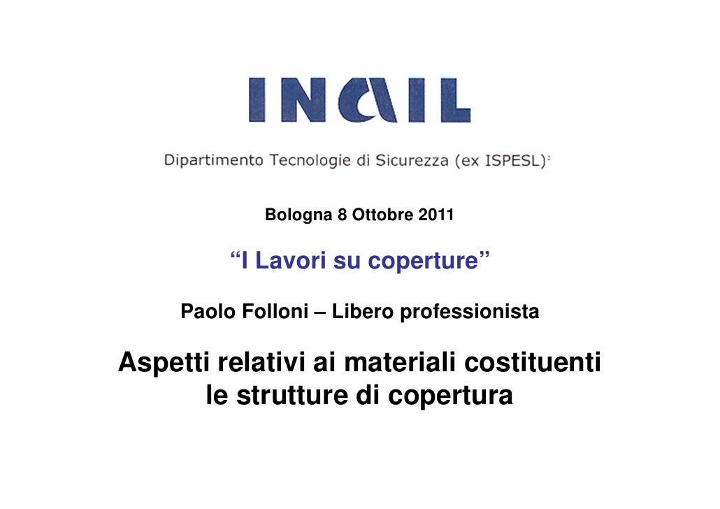 """Bologna 8 Ottobre 2011          """"I Lavori su coperture""""     Paolo Folloni – Libero professionistaAspetti relativi ai mater..."""