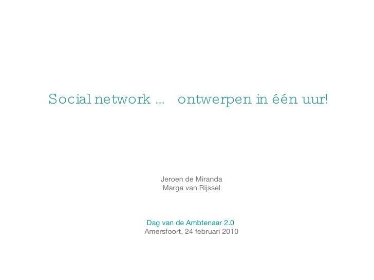 Social network … ontwerpen in één uur! Jeroen de Miranda Marga van Rijssel Dag van de Ambtenaar 2.0  Amersfoort, 24 februa...