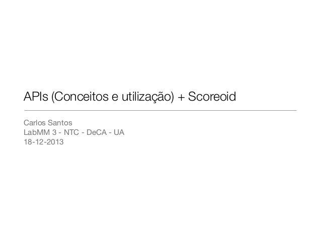 APIs (Conceitos e utilização) + Scoreoid Carlos Santos  LabMM 3 - NTC - DeCA - UA  18-12-2013