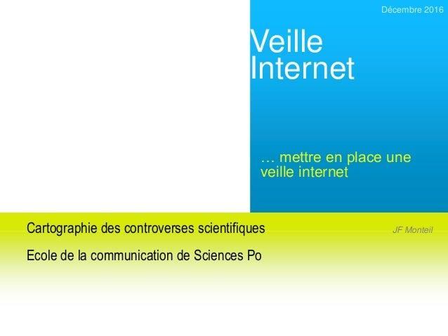 Veille Internet Décembre 2016 … mettre en place une veille internet JF MonteilCartographie des controverses scientifiques ...