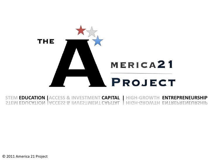 STEM EDUCATION |ACCESS & INVESTMENT CAPITAL | HIGH-GROWTH ENTREPRENEURSHIP© 2011 America 21 Project