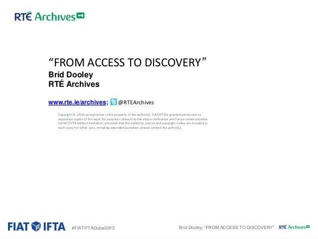 """""""FROM ACCESS TO DISCOVERY"""" Bríd Dooley RTÉ Archives www.rte.ie/archives;  @RTEArchives  Copyright © of this presentation i..."""