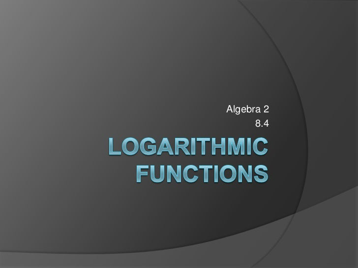 Logarithmic Functions<br />Algebra 2<br />8.4<br />