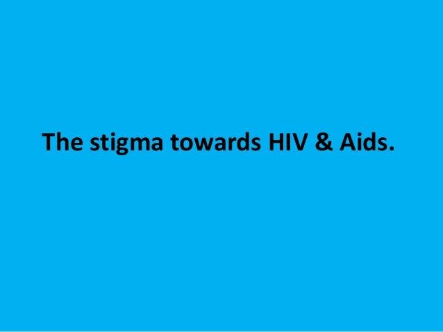 The stigma towards HIV & Aids.