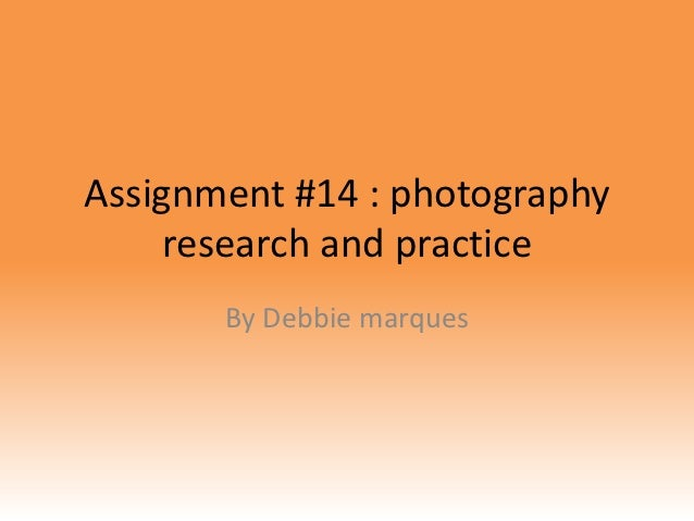 Assignment #14 : photography     research and practice       By Debbie marques