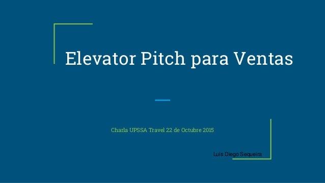 Elevator Pitch para Ventas Charla UPSSA Travel 22 de Octubre 2015 Luis Diego Sequeira