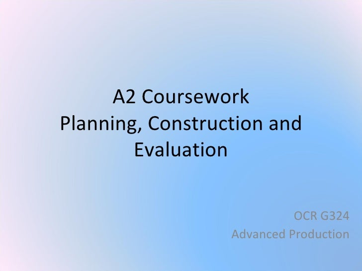A2 Coursework Planning, Construction and Evaluation OCR G324 Advanced Production