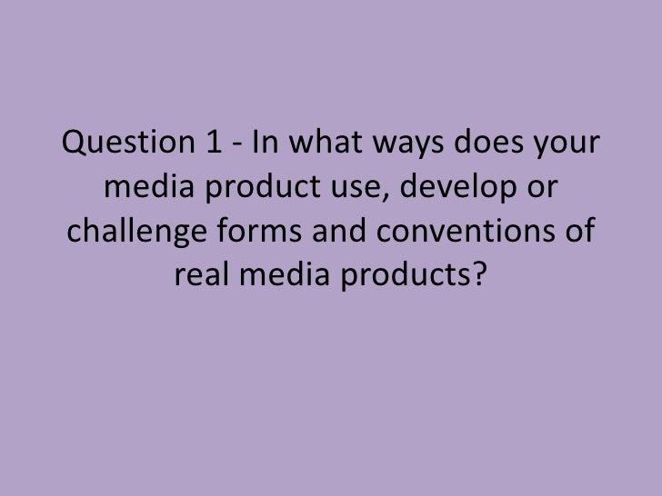 Question 1 - In what ways does your  media product use, develop orchallenge forms and conventions of       real media prod...
