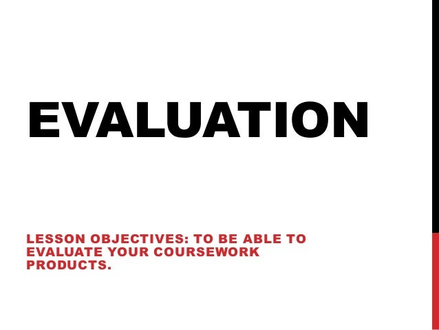 EVALUATIONLESSON OBJECTIVES: TO BE ABLE TOEVALUATE YOUR COURSEWORKPRODUCTS.