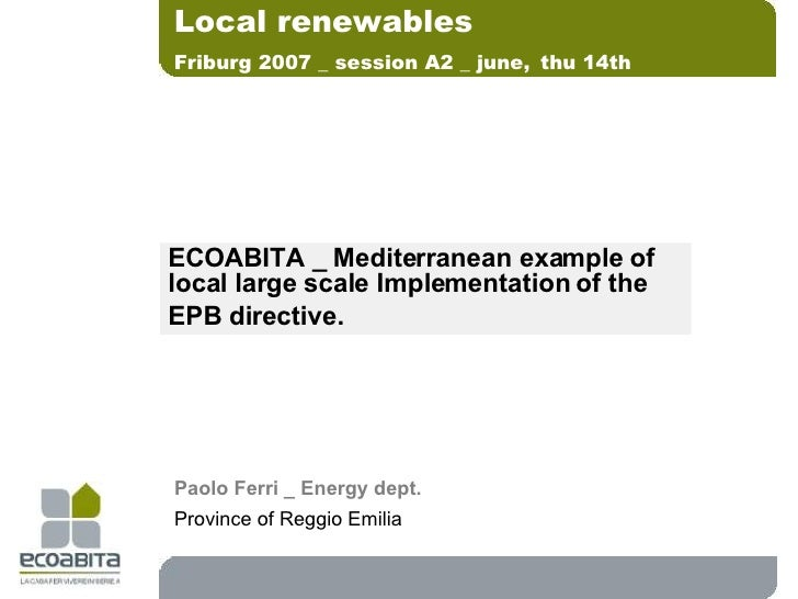 ECOABITA _ Mediterranean example of local large scale Implementation of the  EPB directive. Local renewables Friburg 2007 ...